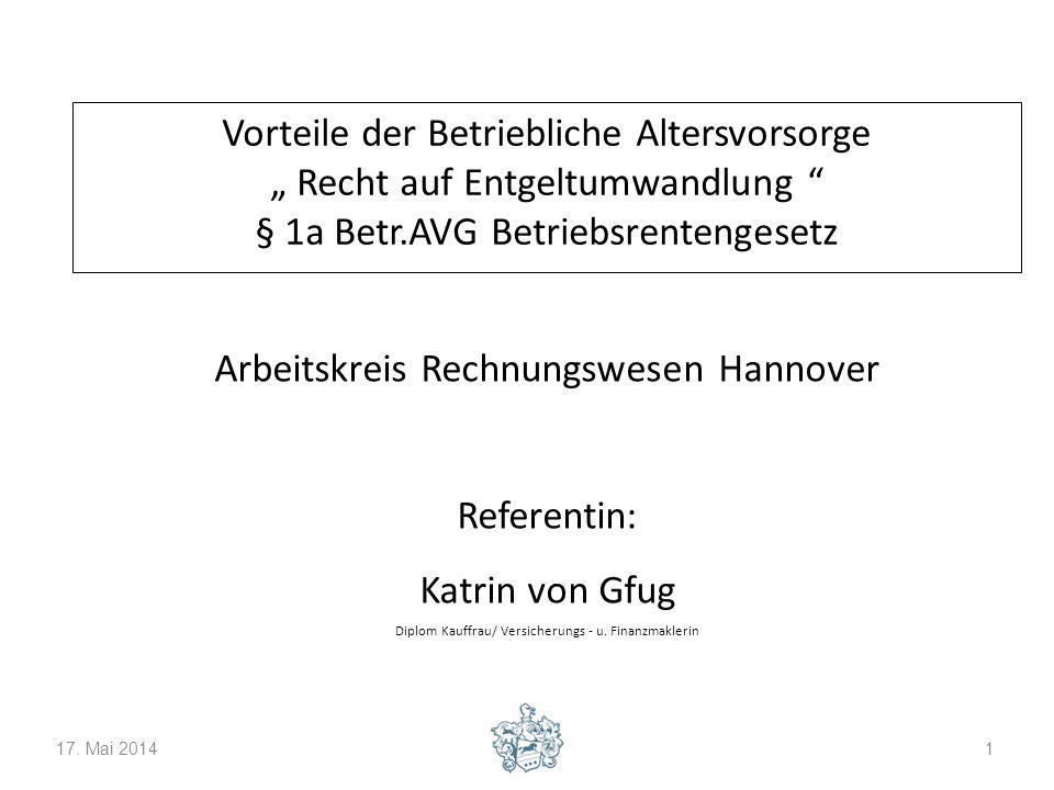 17. Mai 20141 Vorteile der Betriebliche Altersvorsorge Recht auf Entgeltumwandlung § 1a Betr.AVG Betriebsrentengesetz Arbeitskreis Rechnungswesen Hann