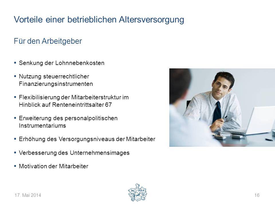 17. Mai 201416 Vorteile einer betrieblichen Altersversorgung Für den Arbeitgeber Senkung der Lohnnebenkosten Nutzung steuerrechtlicher Finanzierungsin