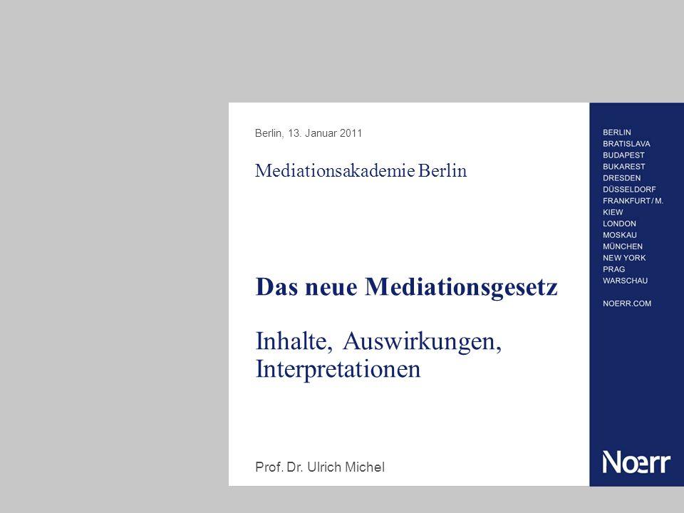Mediationsakademie Berlin Das neue Mediationsgesetz Inhalte, Auswirkungen, Interpretationen Berlin, 13. Januar 2011 Prof. Dr. Ulrich Michel