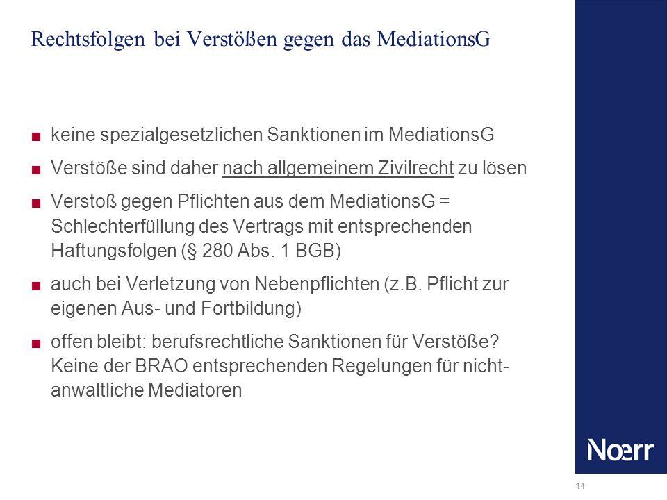 14 Rechtsfolgen bei Verstößen gegen das MediationsG keine spezialgesetzlichen Sanktionen im MediationsG Verstöße sind daher nach allgemeinem Zivilrech