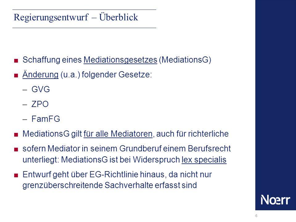 6 Regierungsentwurf – Überblick Schaffung eines Mediationsgesetzes (MediationsG) Änderung (u.a.) folgender Gesetze: –GVG –ZPO –FamFG MediationsG gilt