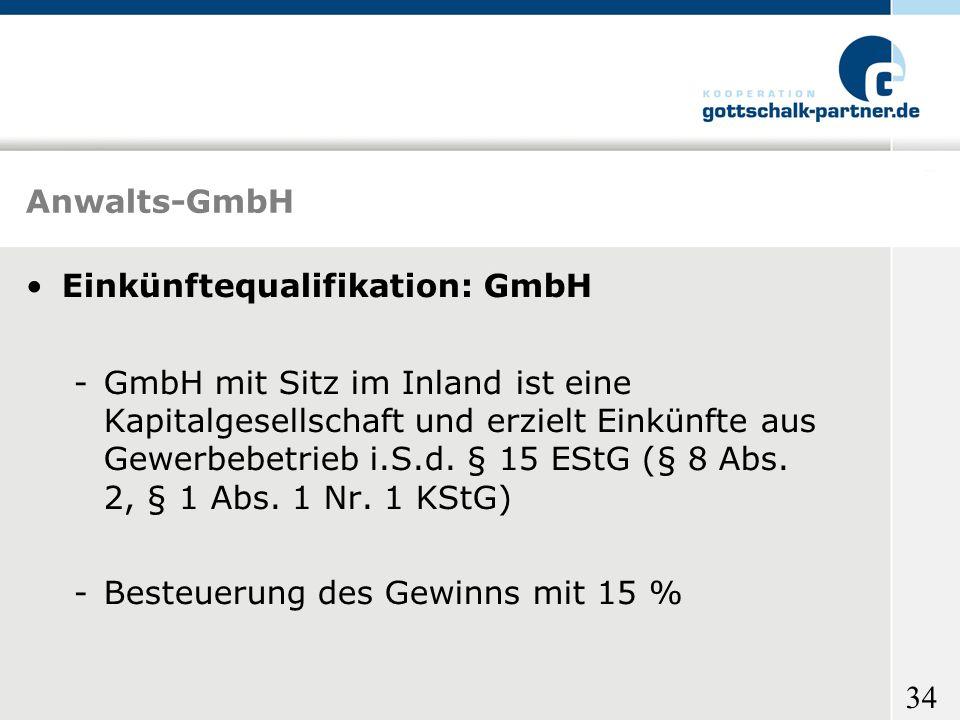 34 Anwalts-GmbH Einkünftequalifikation: GmbH -GmbH mit Sitz im Inland ist eine Kapitalgesellschaft und erzielt Einkünfte aus Gewerbebetrieb i.S.d. § 1