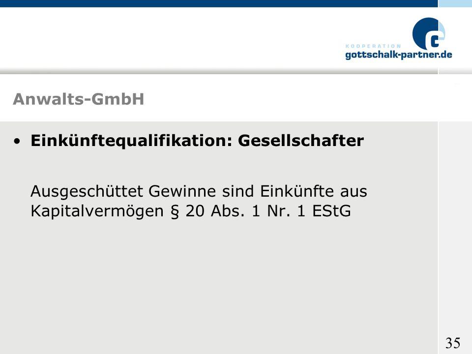35 Anwalts-GmbH Einkünftequalifikation: Gesellschafter Ausgeschüttet Gewinne sind Einkünfte aus Kapitalvermögen § 20 Abs. 1 Nr. 1 EStG