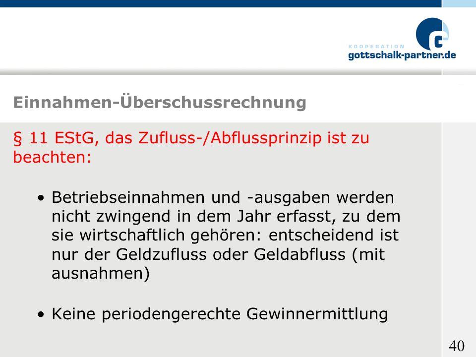 40 Einnahmen-Überschussrechnung § 11 EStG, das Zufluss-/Abflussprinzip ist zu beachten: Betriebseinnahmen und -ausgaben werden nicht zwingend in dem J