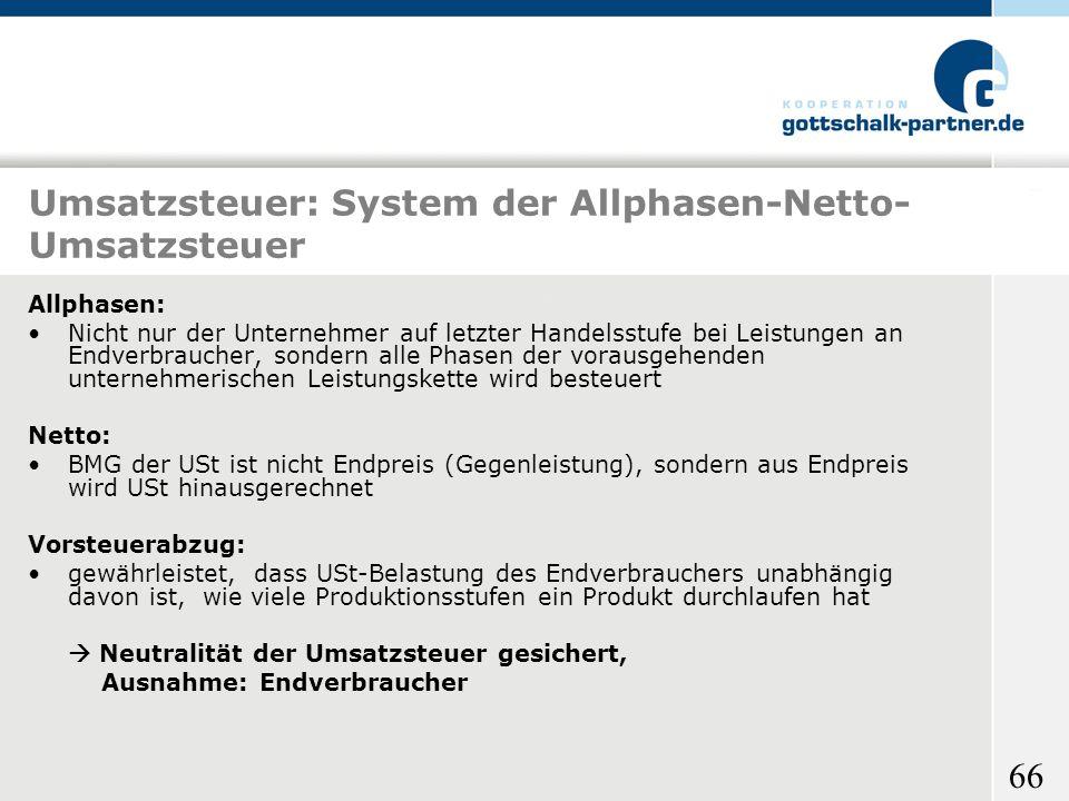 66 Umsatzsteuer: System der Allphasen-Netto- Umsatzsteuer Allphasen: Nicht nur der Unternehmer auf letzter Handelsstufe bei Leistungen an Endverbrauch