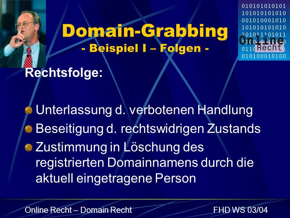 Online Recht – Domain RechtFHD WS 03/04 Domain-Grabbing - Beispiel I – Folgen - Rechtsfolge: Unterlassung d. verbotenen Handlung Beseitigung d. rechts
