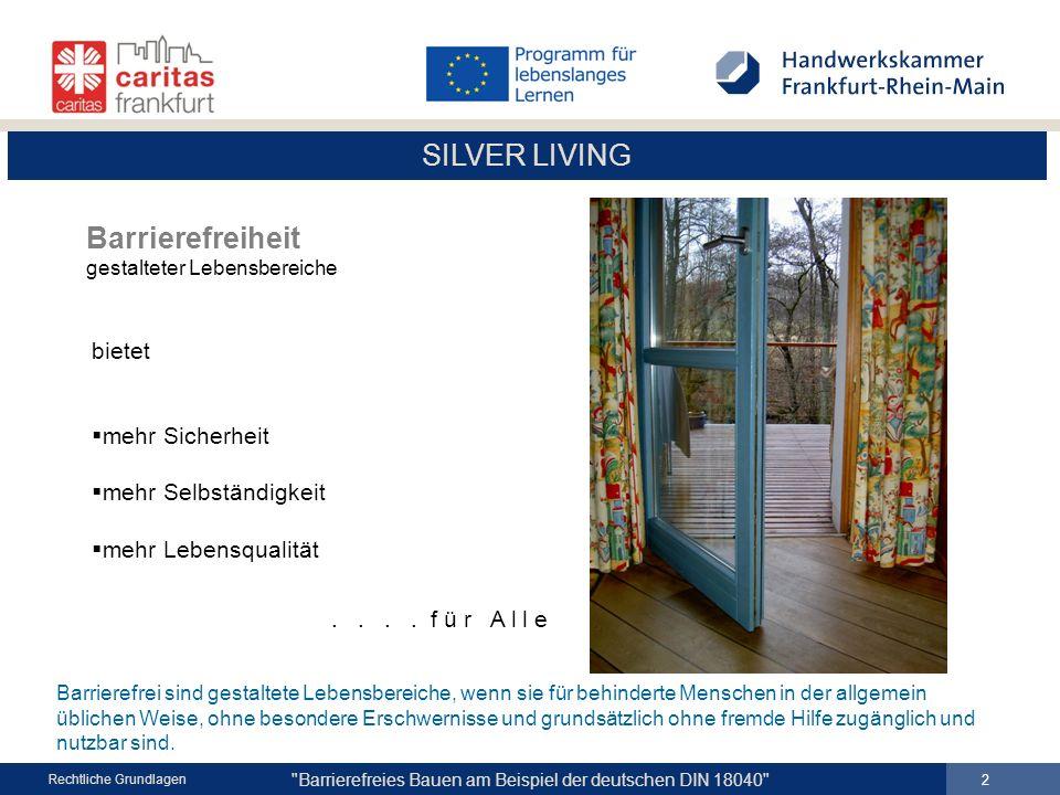 SILVER LIVING Barrierefreies Bauen am Beispiel der deutschen DIN 18040 13 Rechtliche Grundlagen ZIELGRUPPEN Zu berücksichtigen sind die Bedürfnisse von Menschen mit Sehbehinderung, Blindheit mit Hörbehinderung (Gehörlose, Ertaubte, Schwerhörige) mit motorischen Einschränkungen die Mobilitätshilfen und Rollstühle benutzen die großwüchsig oder kleinwüchsig sind mit kognitiven Einschränkungen die bereits älter sind von Kindern Personen mit Kinderwagen oder Gepäck Allgemeine Grundlagen