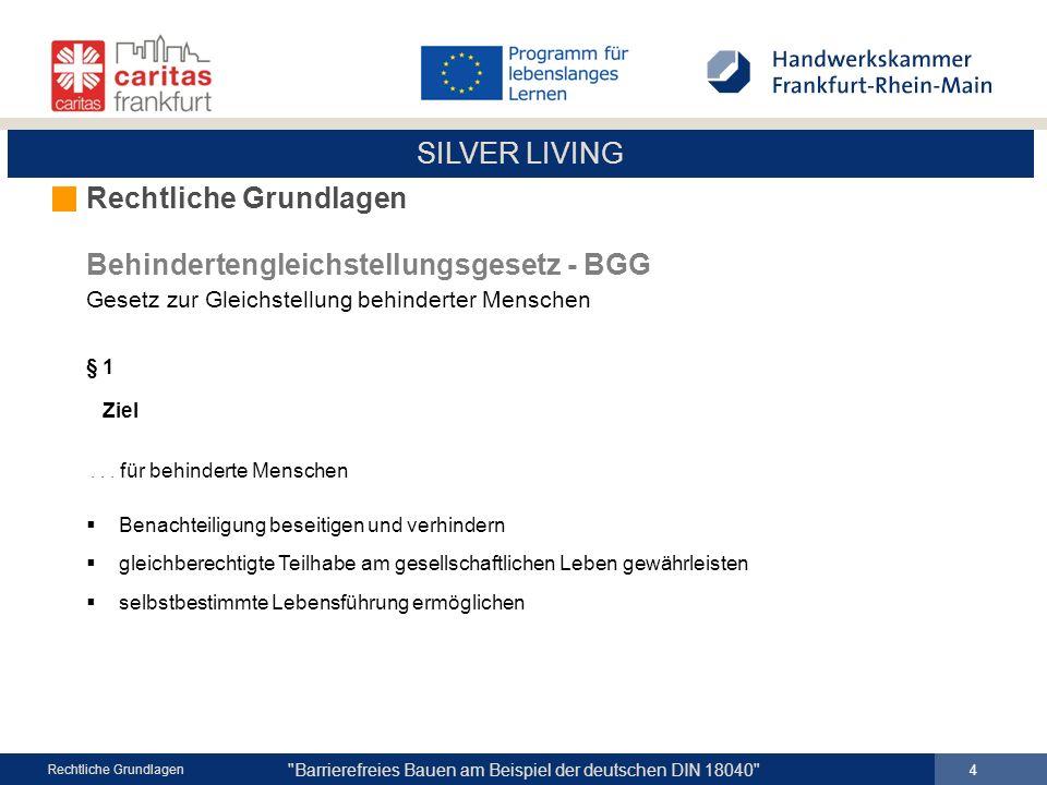 SILVER LIVING Barrierefreies Bauen am Beispiel der deutschen DIN 18040 5 Rechtliche Grundlagen Behindertengleichstellungsgesetz - BGG Gesetz zur Gleichstellung behinderter Menschen § 4 Zugang und Nutzbarkeit...