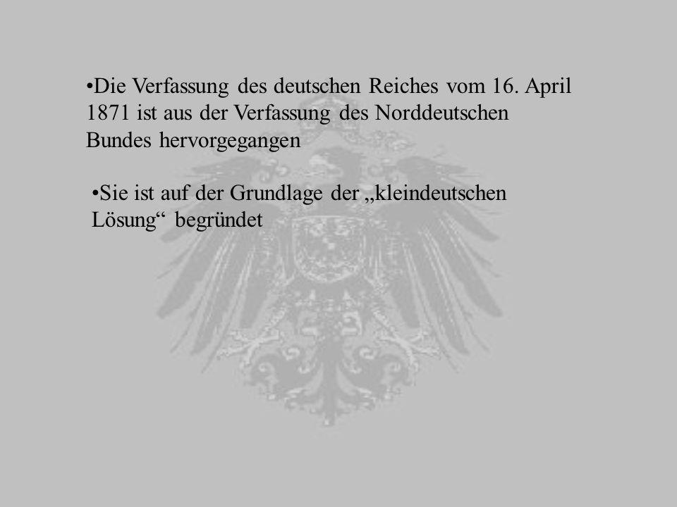 Die Verfassung des deutschen Reiches vom 16. April 1871 ist aus der Verfassung des Norddeutschen Bundes hervorgegangen Sie ist auf der Grundlage der k