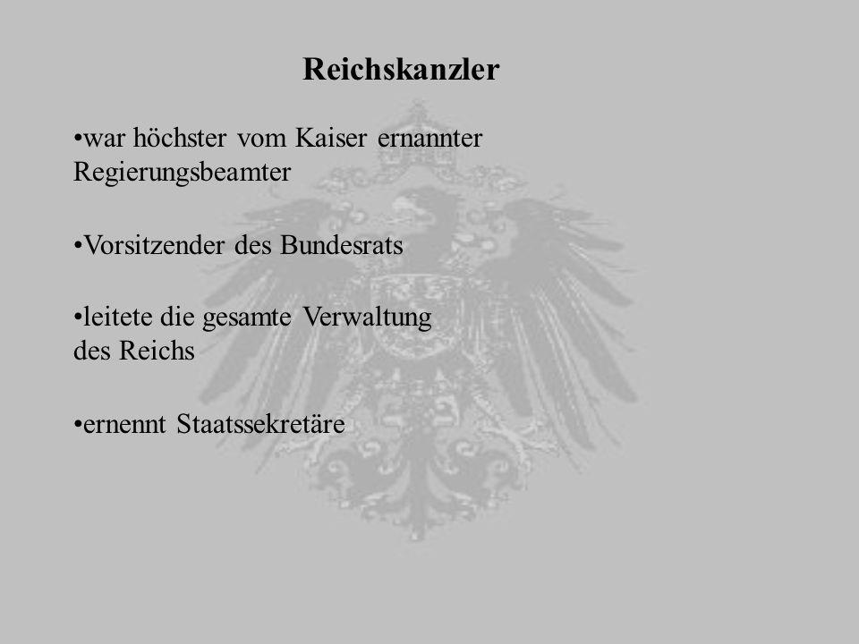 Reichskanzler Vorsitzender des Bundesrats leitete die gesamte Verwaltung des Reichs war höchster vom Kaiser ernannter Regierungsbeamter ernennt Staats