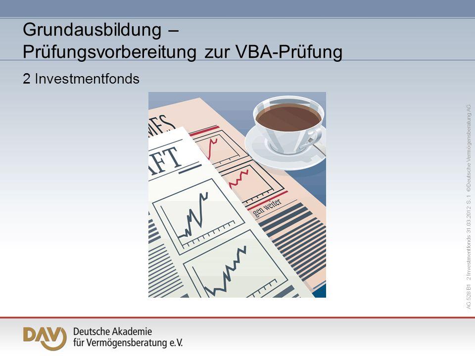 AG 528 B1 2 Investmentfonds 31.03.2012 S. 1 © Deutsche Vermögensberatung AG Grundausbildung – Prüfungsvorbereitung zur VBA-Prüfung 2 Investmentfonds