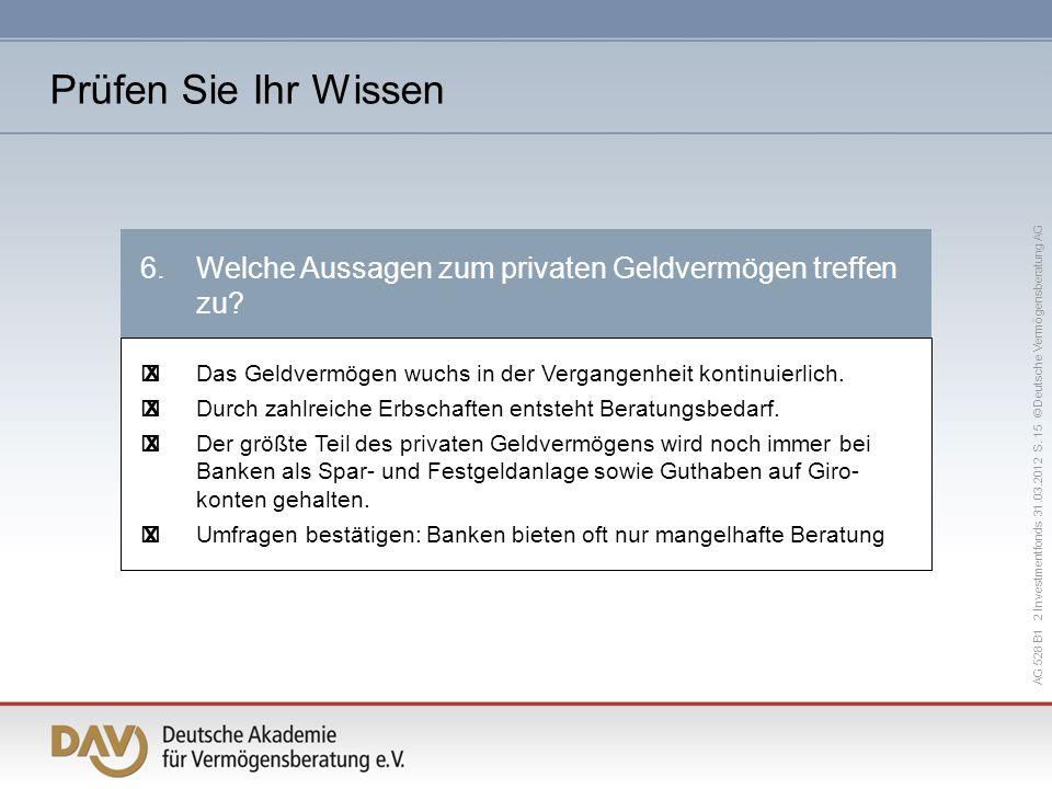 AG 528 B1 2 Investmentfonds 31.03.2012 S. 15 © Deutsche Vermögensberatung AG 6.Welche Aussagen zum privaten Geldvermögen treffen zu? Das Geldvermögen