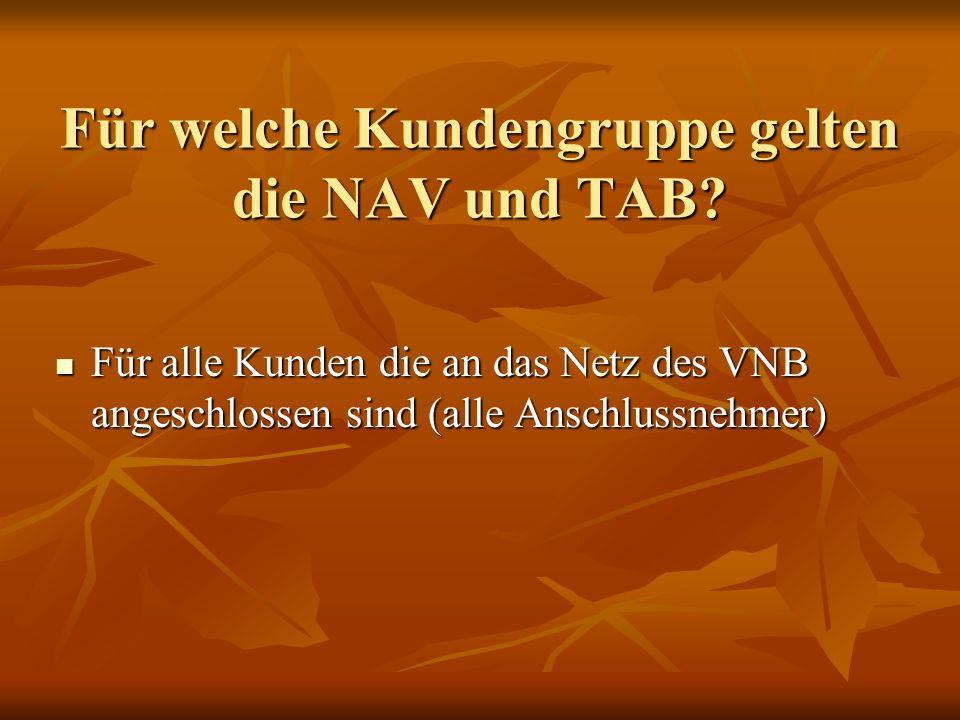 Für welche Kundengruppe gelten die NAV und TAB? Für alle Kunden die an das Netz des VNB angeschlossen sind (alle Anschlussnehmer) Für alle Kunden die