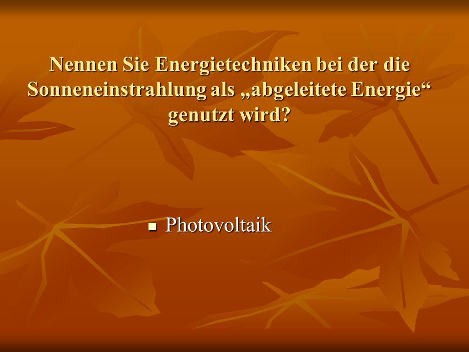 Nennen Sie Energietechniken bei der die Sonneneinstrahlung als abgeleitete Energie genutzt wird? Photovoltaik Photovoltaik