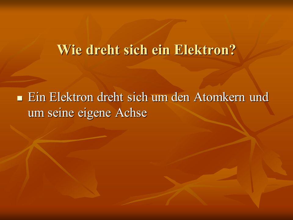 Wie dreht sich ein Elektron? Ein Elektron dreht sich um den Atomkern und um seine eigene Achse Ein Elektron dreht sich um den Atomkern und um seine ei