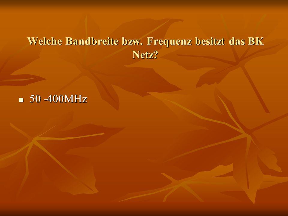 Welche Bandbreite bzw. Frequenz besitzt das BK Netz? 50 -400MHz 50 -400MHz