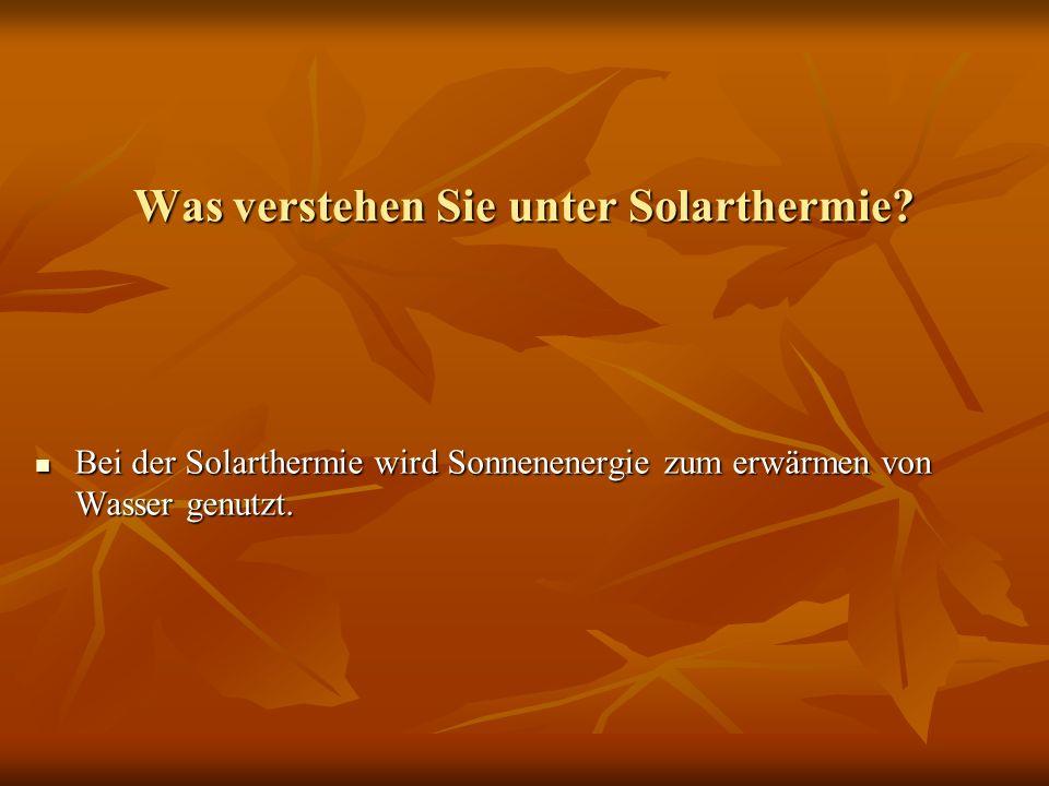 Was verstehen Sie unter Solarthermie? Bei der Solarthermie wird Sonnenenergie zum erwärmen von Wasser genutzt. Bei der Solarthermie wird Sonnenenergie