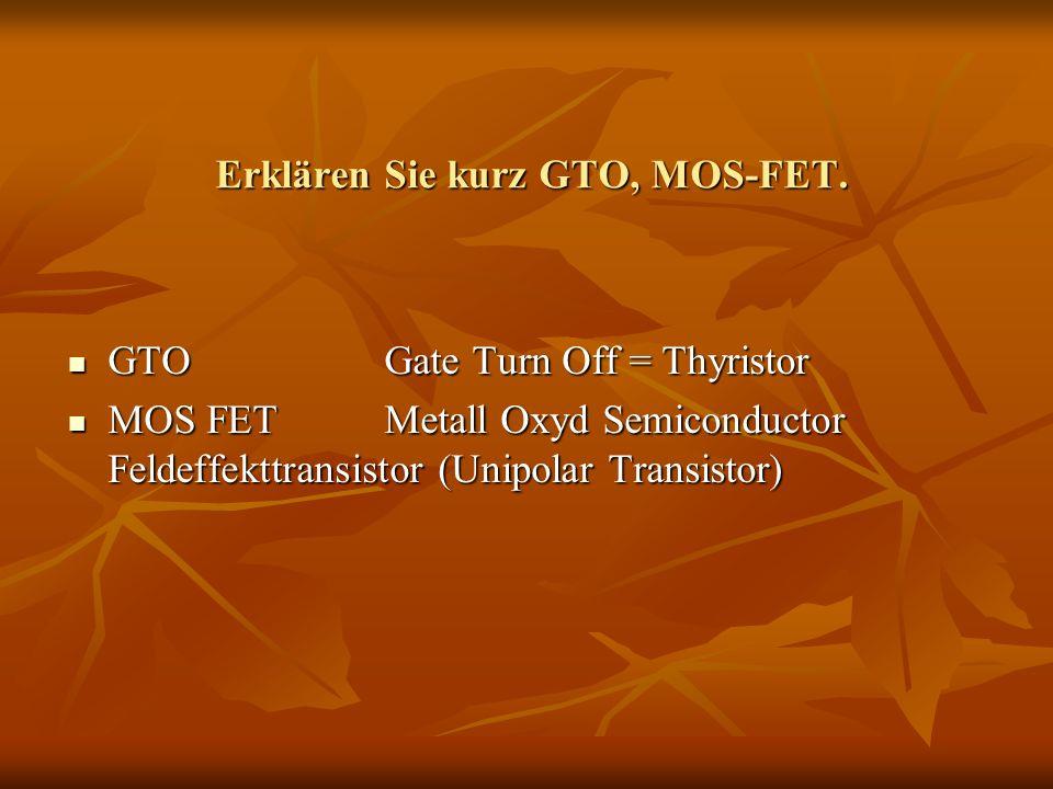 Erklären Sie kurz GTO, MOS-FET. GTOGate Turn Off = Thyristor GTOGate Turn Off = Thyristor MOS FETMetall Oxyd Semiconductor Feldeffekttransistor (Unipo