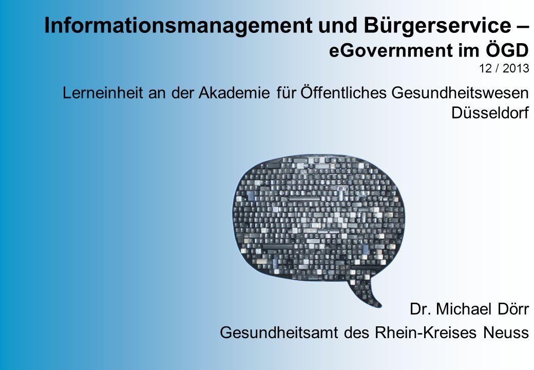 Dr. Michael Dörr Gesundheitsamt des Rhein-Kreises Neuss Informationsmanagement und Bürgerservice – eGovernment im ÖGD 12 / 2013 Lerneinheit an der Aka