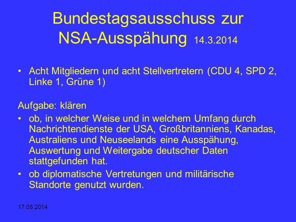 17.05.2014 Bundestagsausschuss zur NSA-Ausspähung 14.3.2014 Acht Mitgliedern und acht Stellvertretern (CDU 4, SPD 2, Linke 1, Grüne 1) Aufgabe: klären
