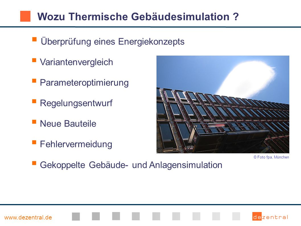 www.dezentral.de Wozu Thermische Gebäudesimulation ? Überprüfung eines Energiekonzepts Variantenvergleich Parameteroptimierung Regelungsentwurf Neue B
