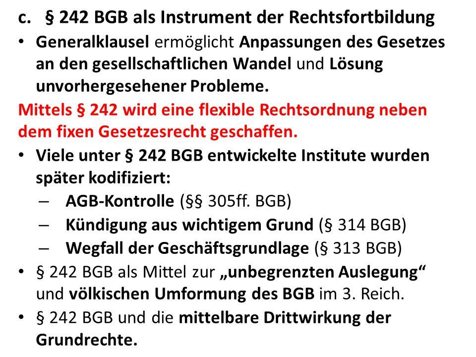 c.§ 242 BGB als Instrument der Rechtsfortbildung Generalklausel ermöglicht Anpassungen des Gesetzes an den gesellschaftlichen Wandel und Lösung unvorh