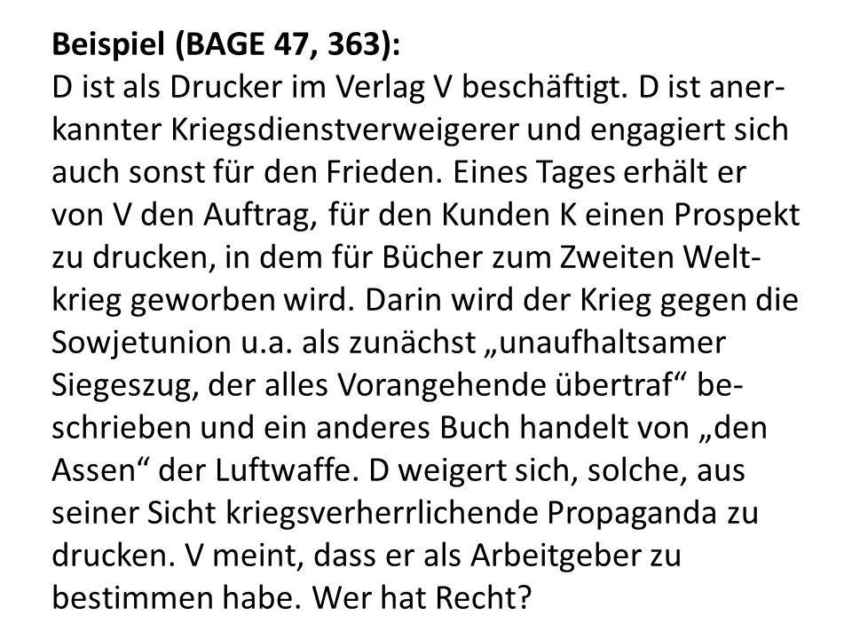 Beispiel (BAGE 47, 363): D ist als Drucker im Verlag V beschäftigt. D ist aner- kannter Kriegsdienstverweigerer und engagiert sich auch sonst für den