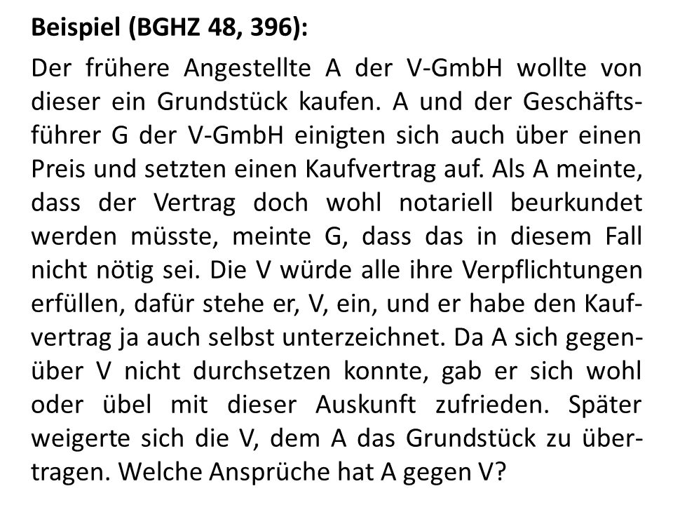 Beispiel (BGHZ 48, 396): Der frühere Angestellte A der V-GmbH wollte von dieser ein Grundstück kaufen. A und der Geschäfts- führer G der V-GmbH einigt
