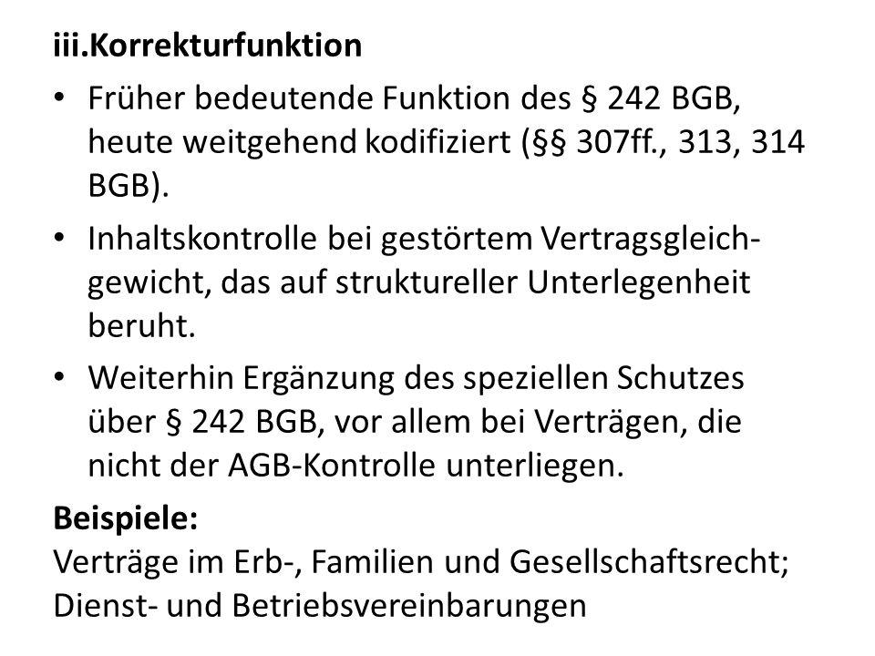 iii.Korrekturfunktion Früher bedeutende Funktion des § 242 BGB, heute weitgehend kodifiziert (§§ 307ff., 313, 314 BGB). Inhaltskontrolle bei gestörtem