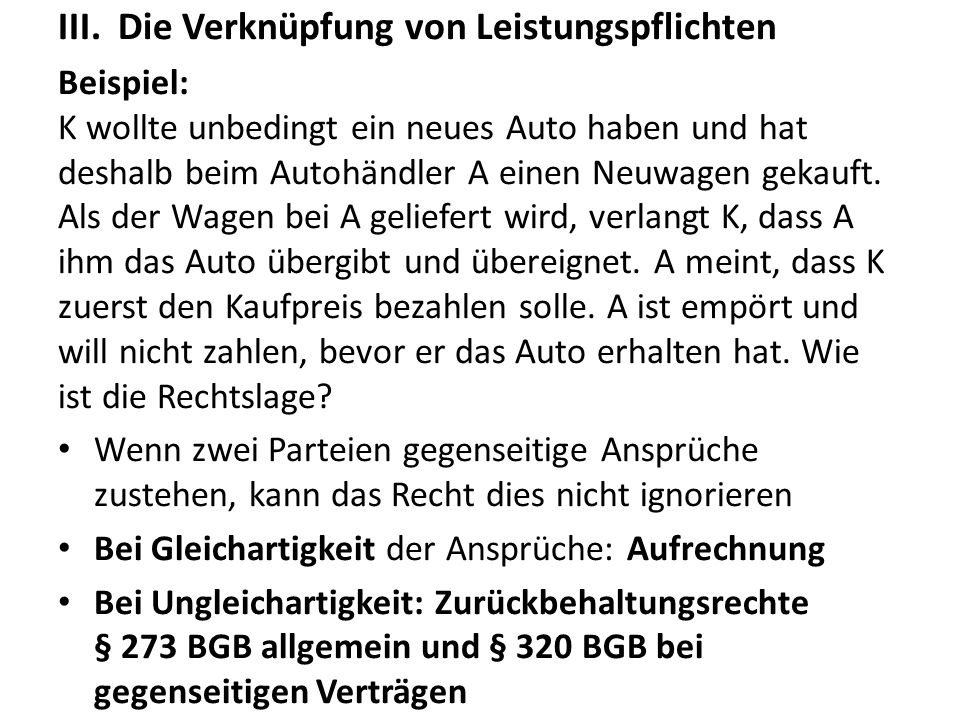 III.Die Verknüpfung von Leistungspflichten Beispiel: K wollte unbedingt ein neues Auto haben und hat deshalb beim Autohändler A einen Neuwagen gekauft