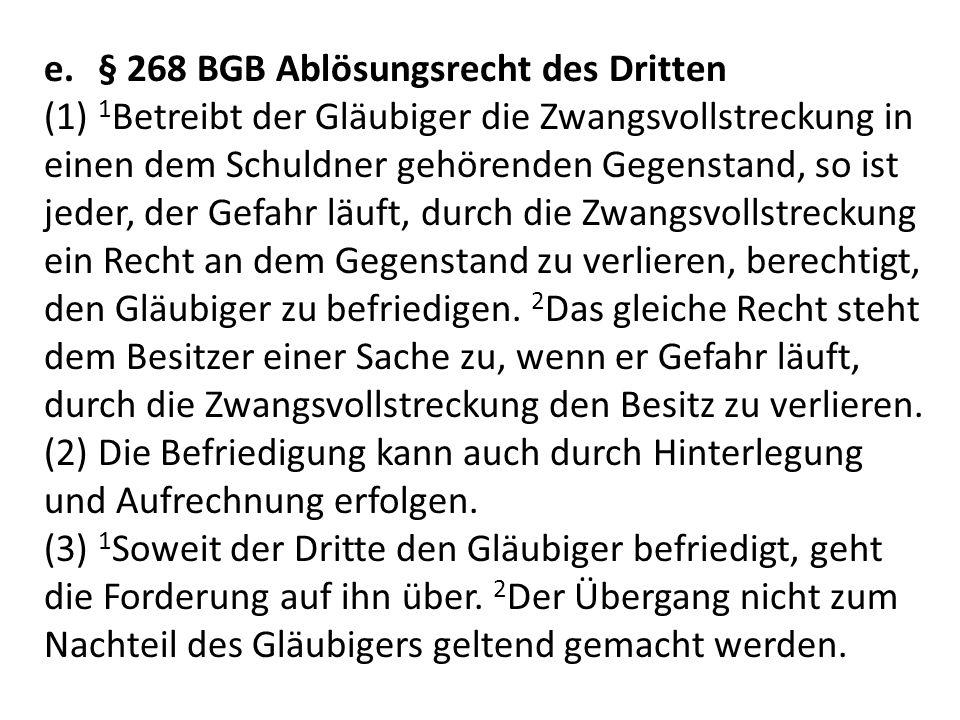 e.§ 268 BGB Ablösungsrecht des Dritten (1) 1 Betreibt der Gläubiger die Zwangsvollstreckung in einen dem Schuldner gehörenden Gegenstand, so ist jeder