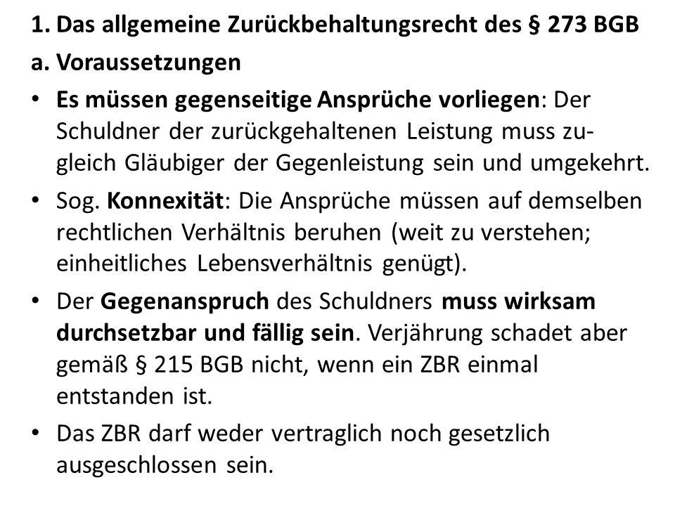 1.Das allgemeine Zurückbehaltungsrecht des § 273 BGB a.Voraussetzungen Es müssen gegenseitige Ansprüche vorliegen: Der Schuldner der zurückgehaltenen