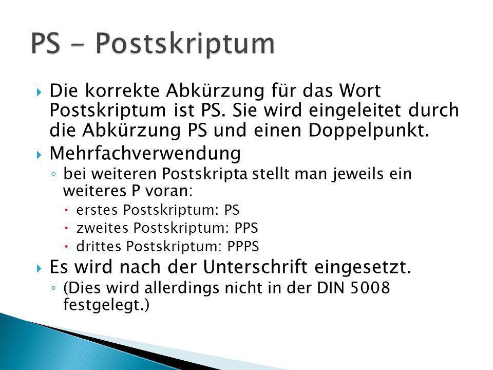 Die korrekte Abkürzung für das Wort Postskriptum ist PS. Sie wird eingeleitet durch die Abkürzung PS und einen Doppelpunkt. Mehrfachverwendung bei wei