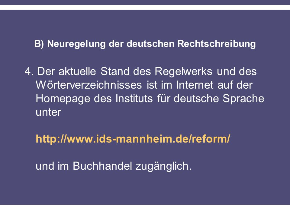 B) Neuregelung der deutschen Rechtschreibung 4. Der aktuelle Stand des Regelwerks und des Wörterverzeichnisses ist im Internet auf der Homepage des In