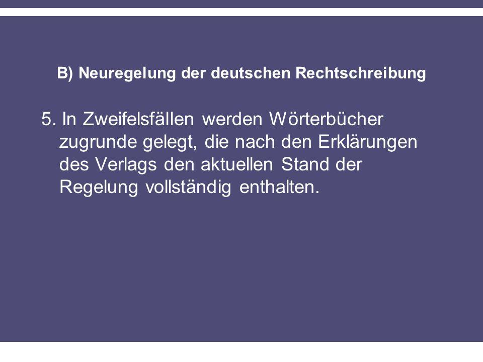 B) Neuregelung der deutschen Rechtschreibung 5. In Zweifelsfällen werden Wörterbücher zugrunde gelegt, die nach den Erklärungen des Verlags den aktuel