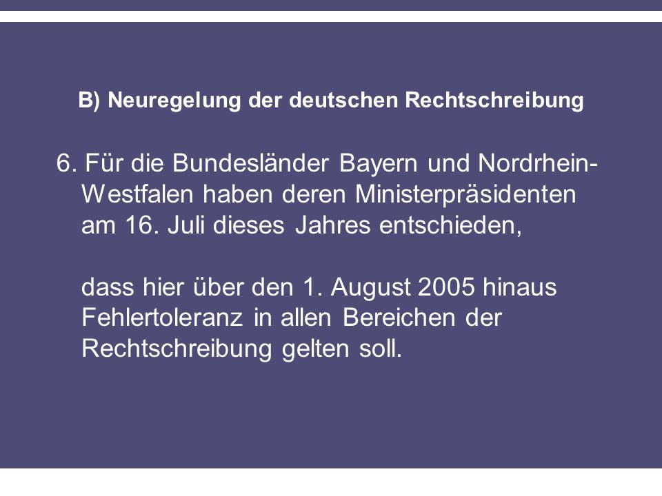 B) Neuregelung der deutschen Rechtschreibung 6. Für die Bundesländer Bayern und Nordrhein- Westfalen haben deren Ministerpräsidenten am 16. Juli diese