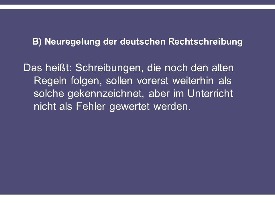 B) Neuregelung der deutschen Rechtschreibung Das heißt: Schreibungen, die noch den alten Regeln folgen, sollen vorerst weiterhin als solche gekennzeichnet, aber im Unterricht nicht als Fehler gewertet werden.