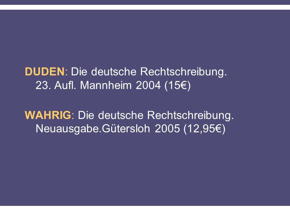 DUDEN: Die deutsche Rechtschreibung. 23. Aufl. Mannheim 2004 (15) WAHRIG: Die deutsche Rechtschreibung. Neuausgabe.Gütersloh 2005 (12,95)