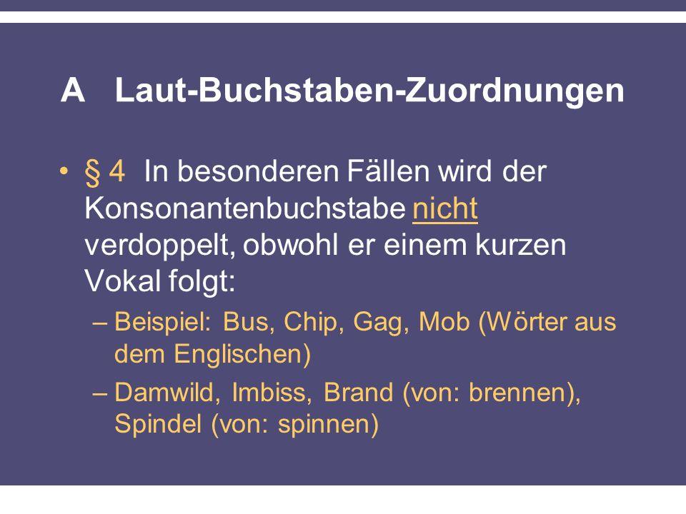 A Laut-Buchstaben-Zuordnungen § 4 In besonderen Fällen wird der Konsonantenbuchstabe nicht verdoppelt, obwohl er einem kurzen Vokal folgt: –Beispiel: Bus, Chip, Gag, Mob (Wörter aus dem Englischen) –Damwild, Imbiss, Brand (von: brennen), Spindel (von: spinnen)