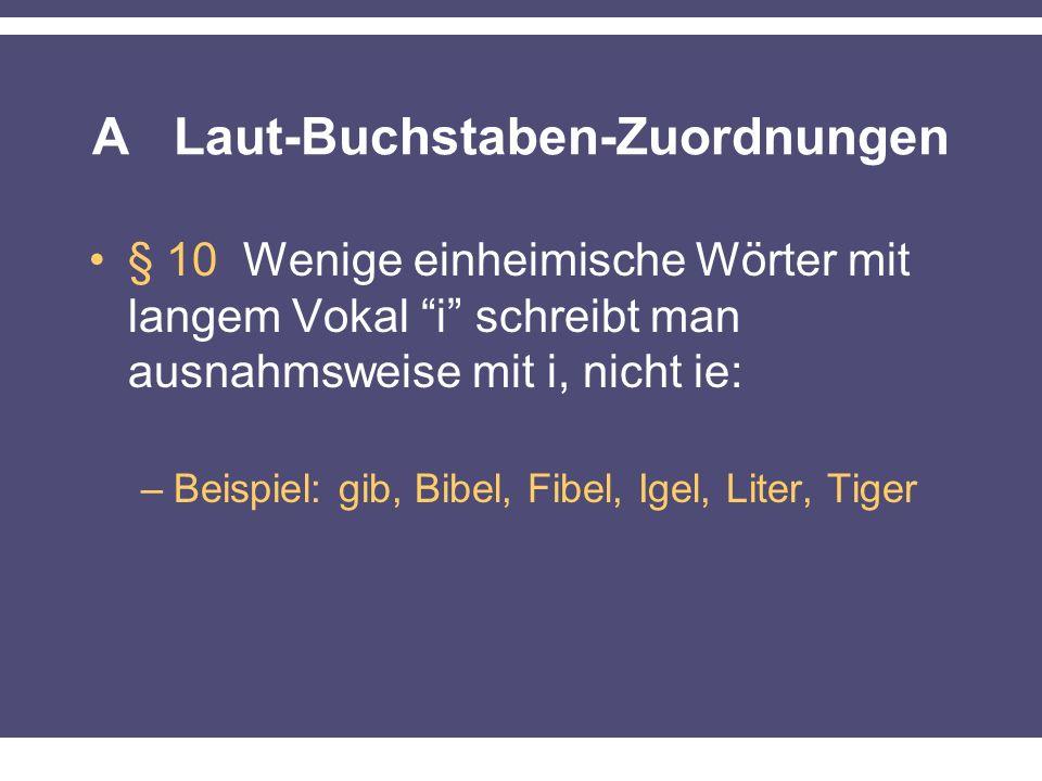 A Laut-Buchstaben-Zuordnungen § 10 Wenige einheimische Wörter mit langem Vokal i schreibt man ausnahmsweise mit i, nicht ie: –Beispiel: gib, Bibel, Fibel, Igel, Liter, Tiger