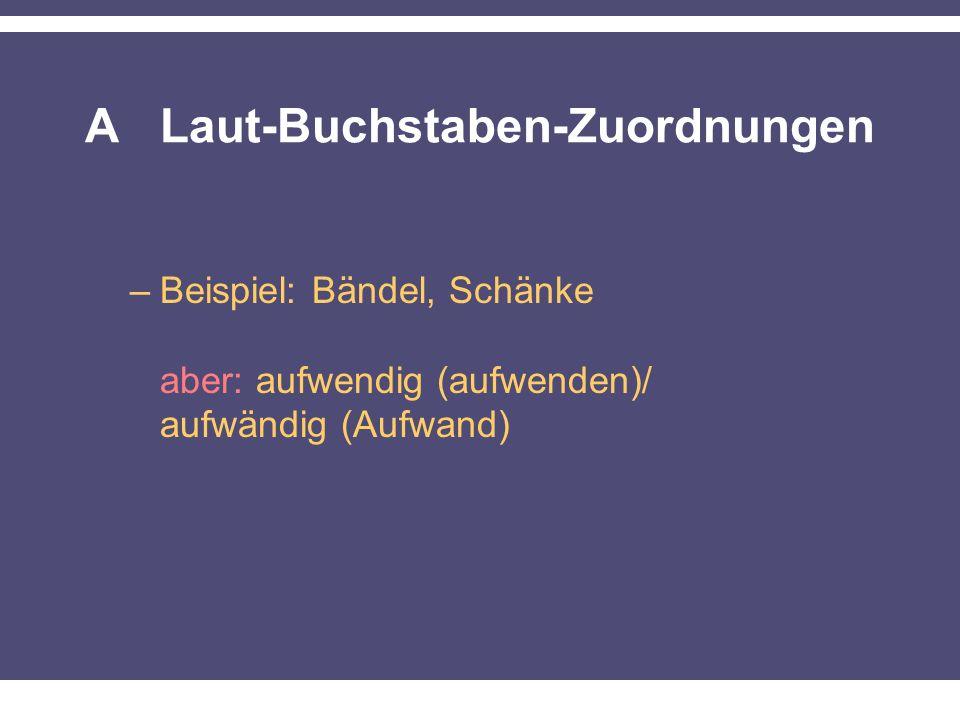 A Laut-Buchstaben-Zuordnungen –Beispiel: Bändel, Schänke aber: aufwendig (aufwenden)/ aufwändig (Aufwand)