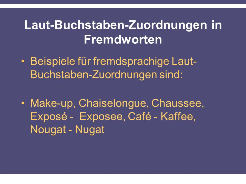 Laut-Buchstaben-Zuordnungen in Fremdworten Beispiele für fremdsprachige Laut- Buchstaben-Zuordnungen sind: Make-up, Chaiselongue, Chaussee, Exposé - Exposee, Café - Kaffee, Nougat - Nugat