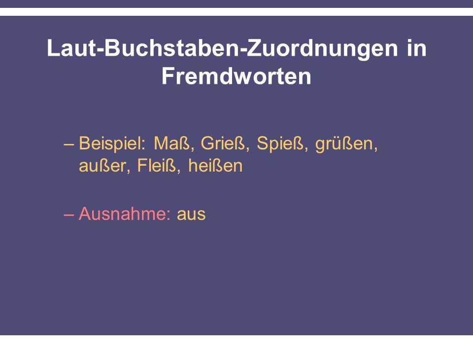 Laut-Buchstaben-Zuordnungen in Fremdworten –Beispiel: Maß, Grieß, Spieß, grüßen, außer, Fleiß, heißen –Ausnahme: aus