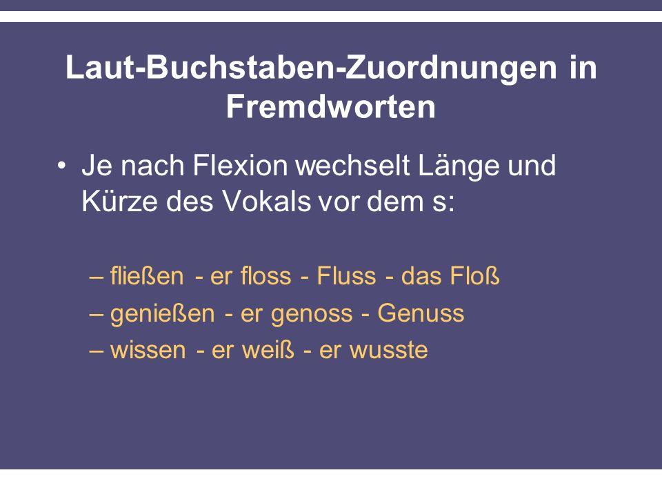 Laut-Buchstaben-Zuordnungen in Fremdworten Je nach Flexion wechselt Länge und Kürze des Vokals vor dem s: –fließen - er floss - Fluss - das Floß –genießen - er genoss - Genuss –wissen - er weiß - er wusste
