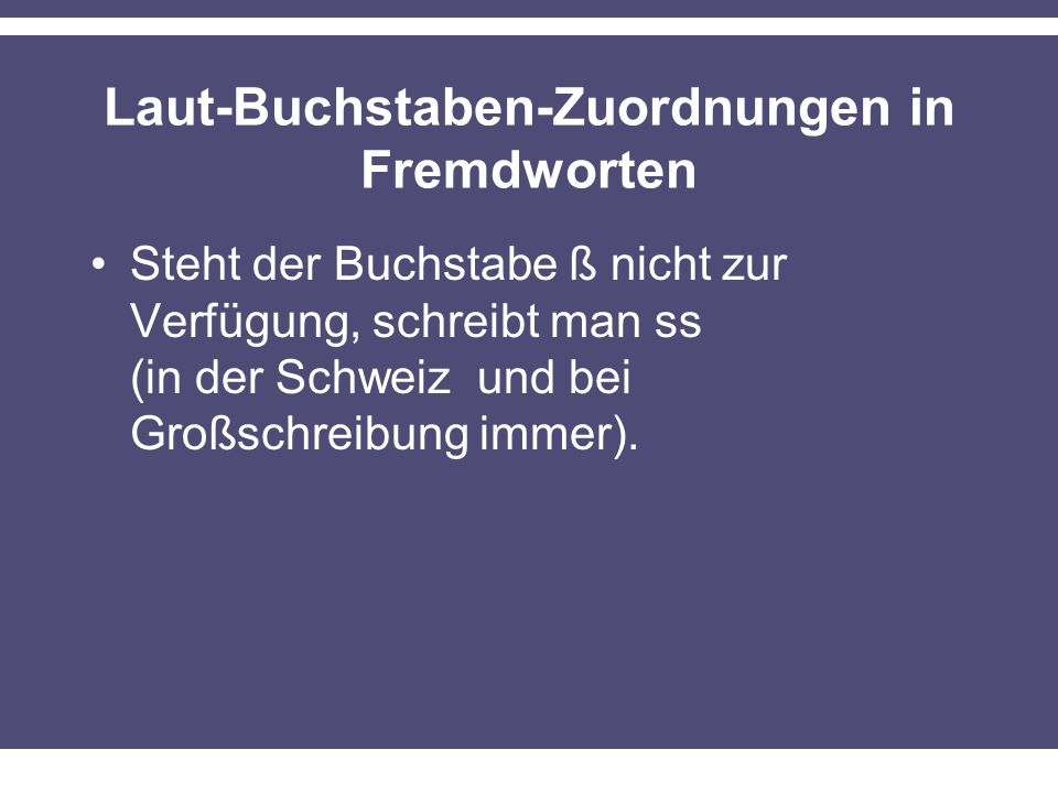 Laut-Buchstaben-Zuordnungen in Fremdworten Steht der Buchstabe ß nicht zur Verfügung, schreibt man ss (in der Schweiz und bei Großschreibung immer).