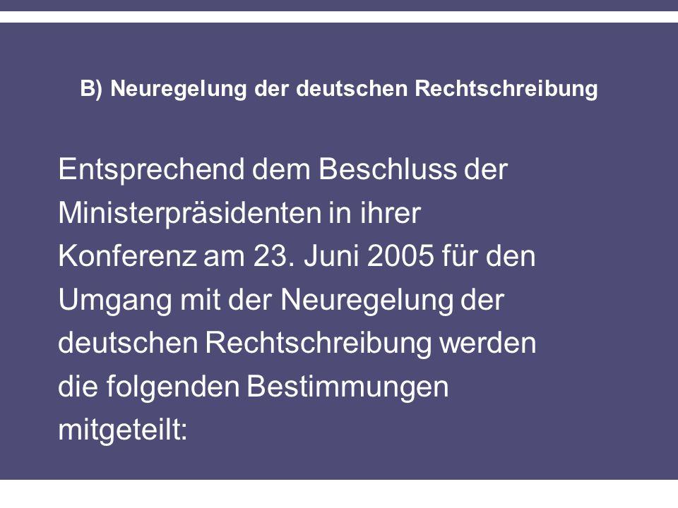 B) Neuregelung der deutschen Rechtschreibung Entsprechend dem Beschluss der Ministerpräsidenten in ihrer Konferenz am 23. Juni 2005 für den Umgang mit