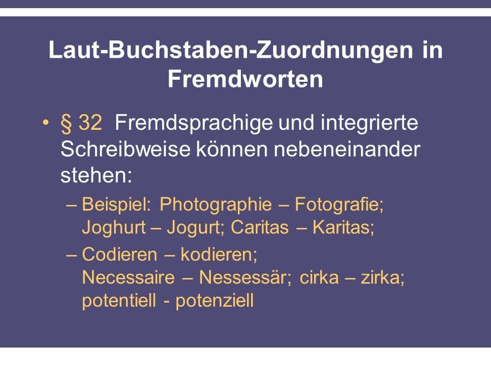Laut-Buchstaben-Zuordnungen in Fremdworten § 32 Fremdsprachige und integrierte Schreibweise können nebeneinander stehen: –Beispiel: Photographie – Fotografie; Joghurt – Jogurt; Caritas – Karitas; –Codieren – kodieren; Necessaire – Nessessär; cirka – zirka; potentiell - potenziell