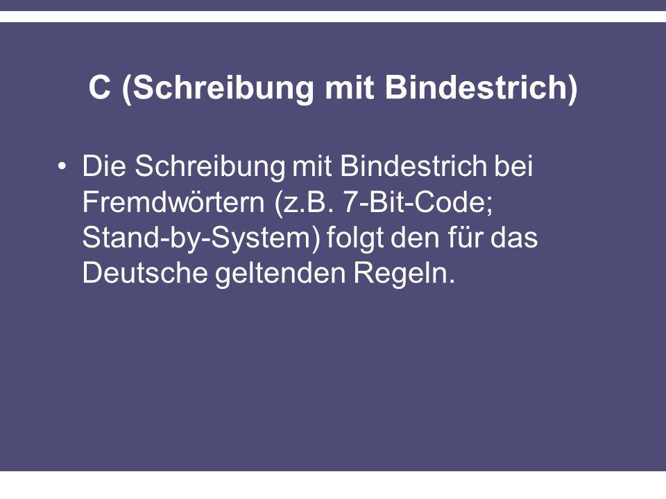 C (Schreibung mit Bindestrich) Die Schreibung mit Bindestrich bei Fremdwörtern (z.B. 7-Bit-Code; Stand-by-System) folgt den für das Deutsche geltenden