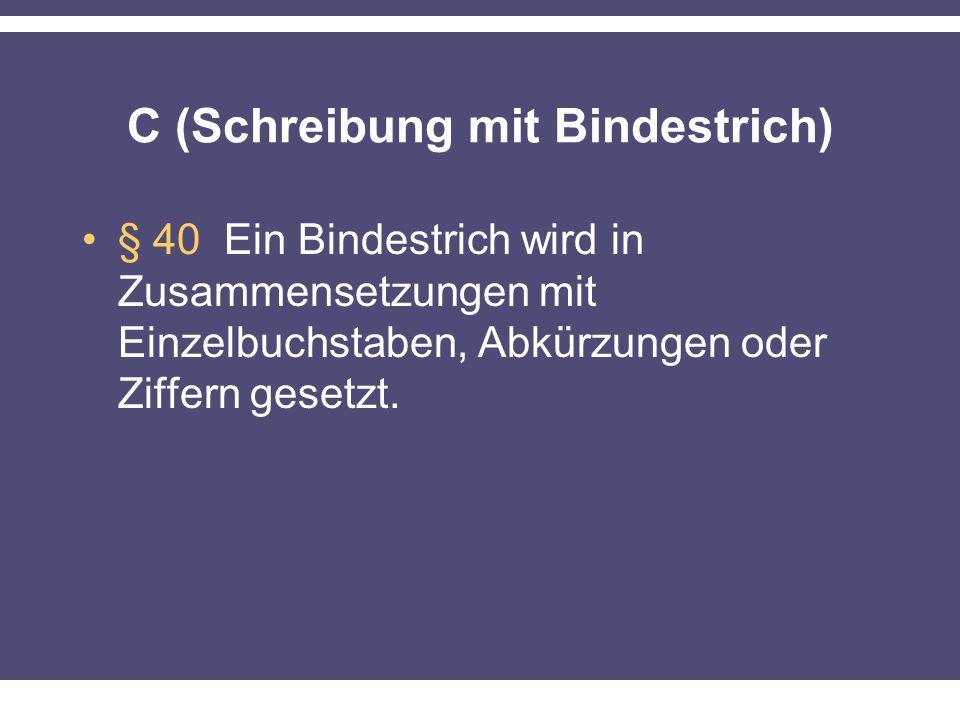 C (Schreibung mit Bindestrich) § 40 Ein Bindestrich wird in Zusammensetzungen mit Einzelbuchstaben, Abkürzungen oder Ziffern gesetzt.