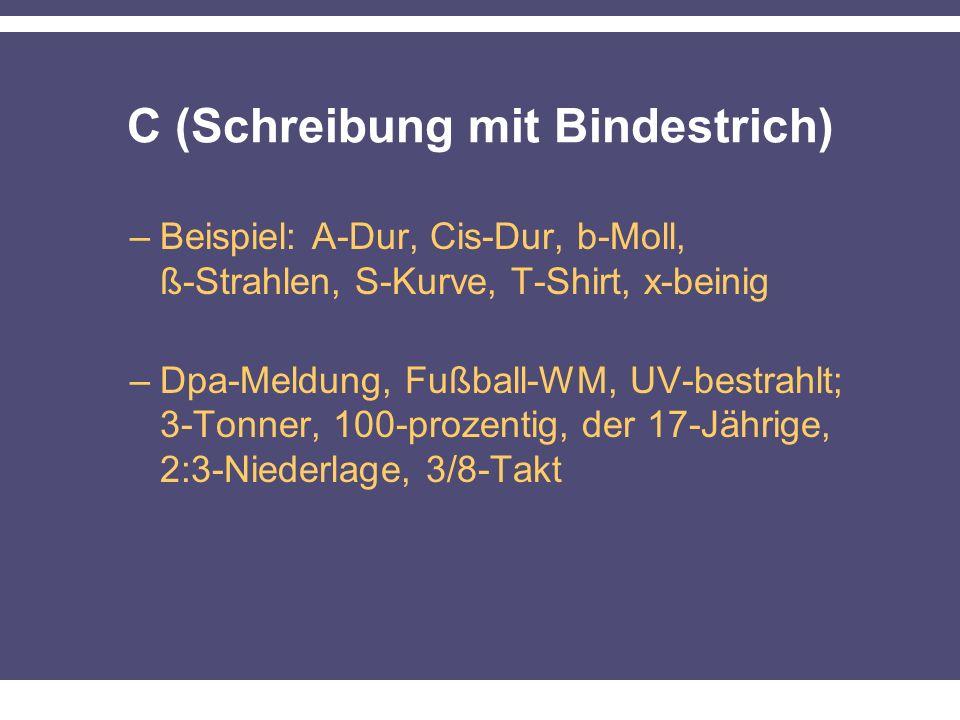 C (Schreibung mit Bindestrich) –Beispiel: A-Dur, Cis-Dur, b-Moll, ß-Strahlen, S-Kurve, T-Shirt, x-beinig –Dpa-Meldung, Fußball-WM, UV-bestrahlt; 3-Tonner, 100-prozentig, der 17-Jährige, 2:3-Niederlage, 3/8-Takt